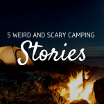 5 Weird And Scary Camping Stories To Freak Out Your Friends
